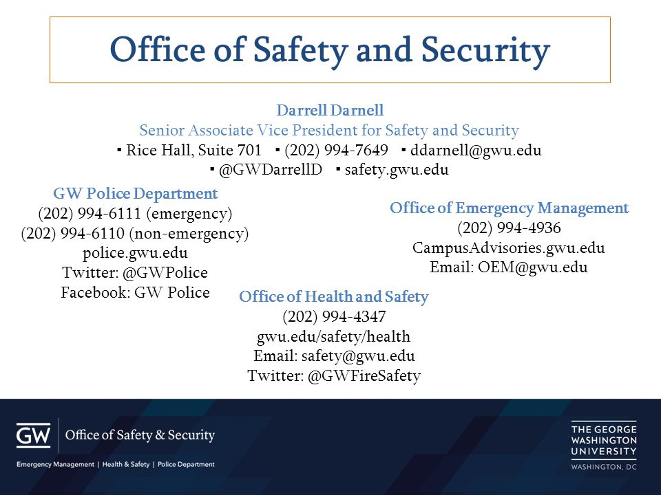 GW Police Department (202) 994-6111 (emergency) (202) 994-6110 (non-emergency) police.gwu.edu Twitter: @GWPolice Facebook: GW Police Office of Safety and Security Darrell Darnell Senior Associate Vice President for Safety and Security ▪ Rice Hall, Suite 701 ▪ (202) 994-7649 ▪ ddarnell@gwu.edu ▪ @GWDarrellD ▪ safety.gwu.edu Office of Emergency Management (202) 994-4936 CampusAdvisories.gwu.edu Email: OEM@gwu.edu Office of Health and Safety (202) 994-4347 gwu.edu/safety/health Email: safety@gwu.edu Twitter: @GWFireSafety