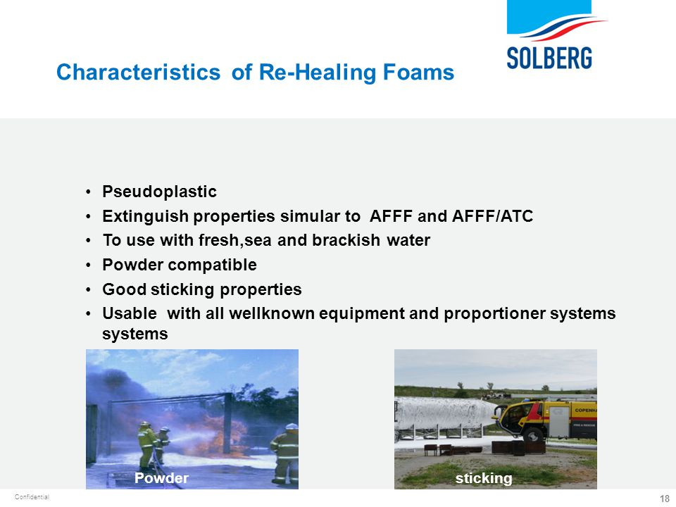 Confidential 18 Characteristics of Re-Healing Foams Pseudoplastic Extinguish properties simular to AFFF and AFFF/ATC To use with fresh,sea and brackis