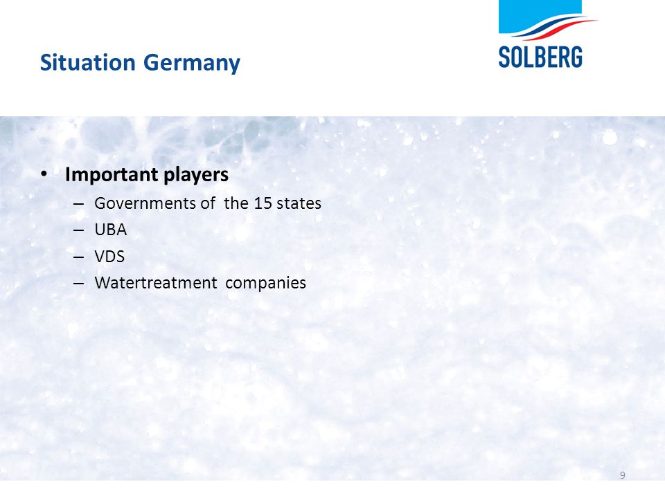 Situation Germany Important players – Governments of the 15 states – UBA – VDS – Watertreatment companies 9