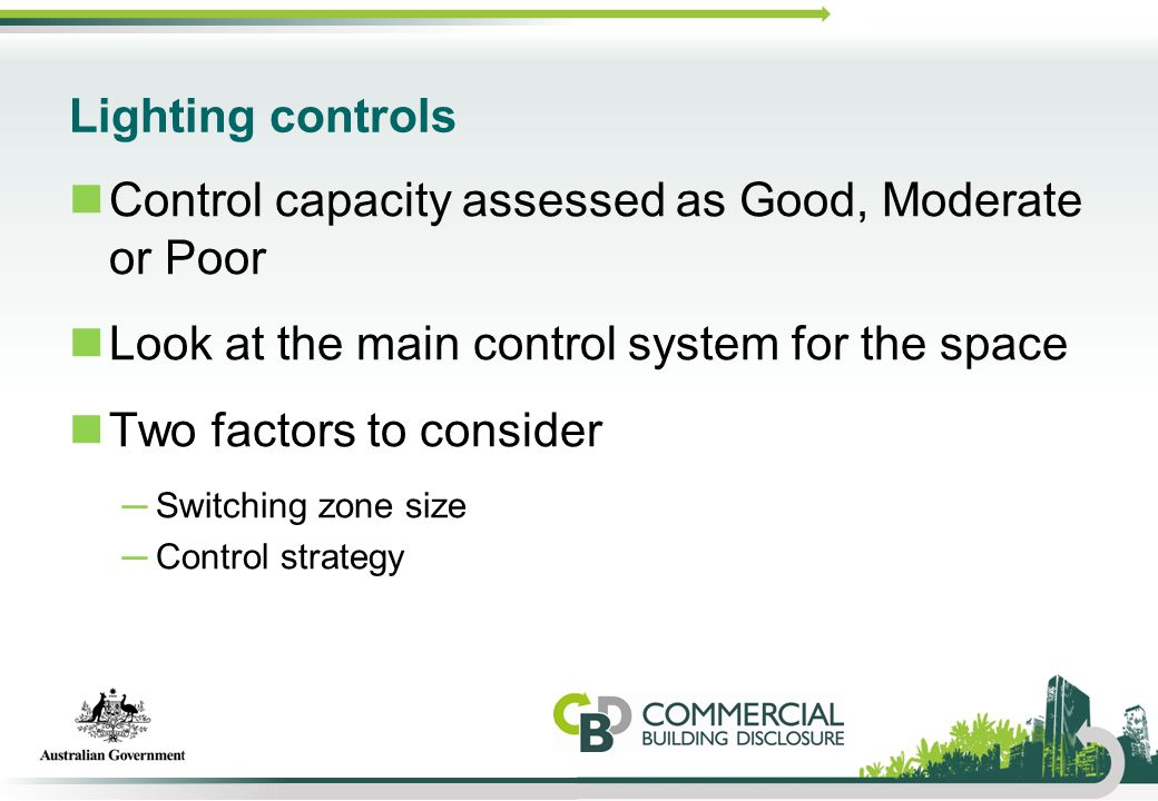 Lighting controls Control capacity assessed as Good, Moderate or Poor Look at the main control system for the space Two factors to consider ─Switching