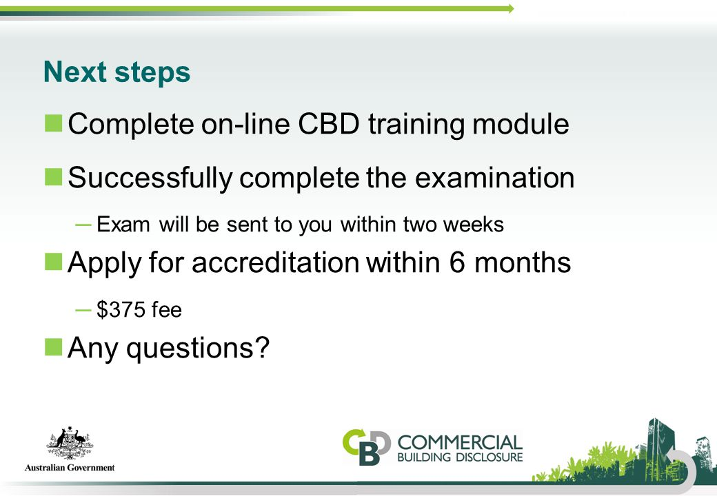 Next steps Complete on-line CBD training module Successfully complete the examination ─Exam will be sent to you within two weeks Apply for accreditati