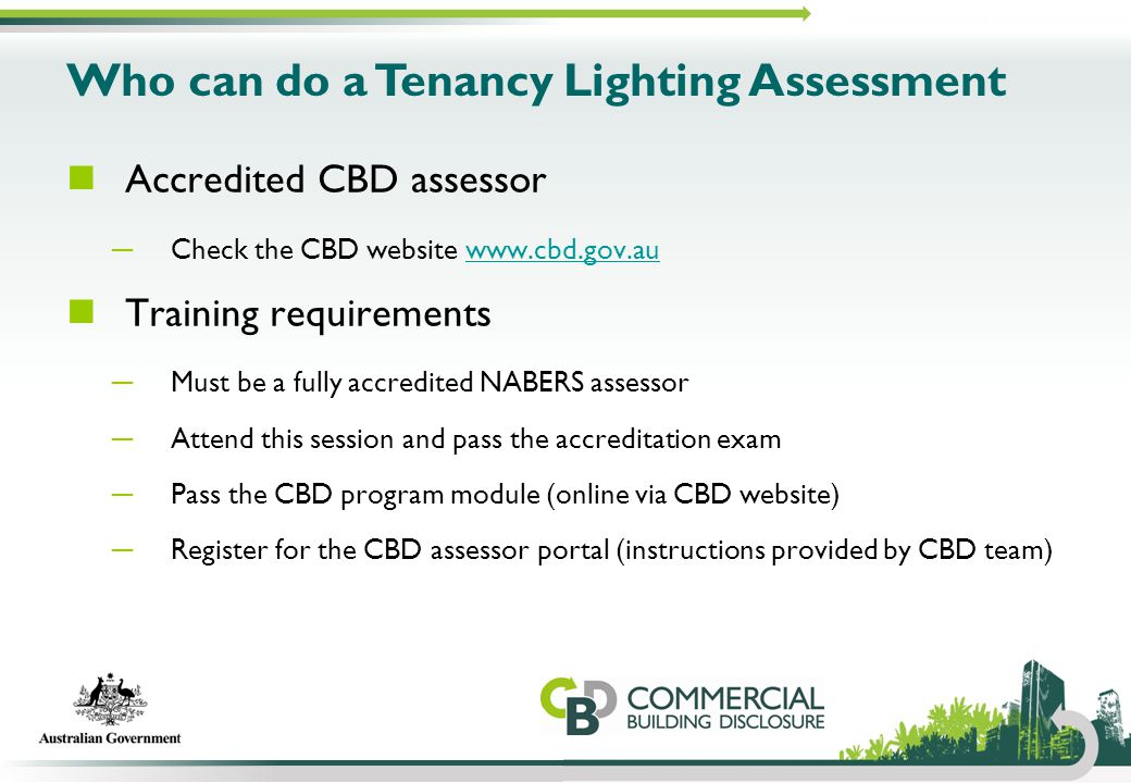 Who can do a Tenancy Lighting Assessment Accredited CBD assessor ─ Check the CBD website www.cbd.gov.auwww.cbd.gov.au Training requirements ─ Must be