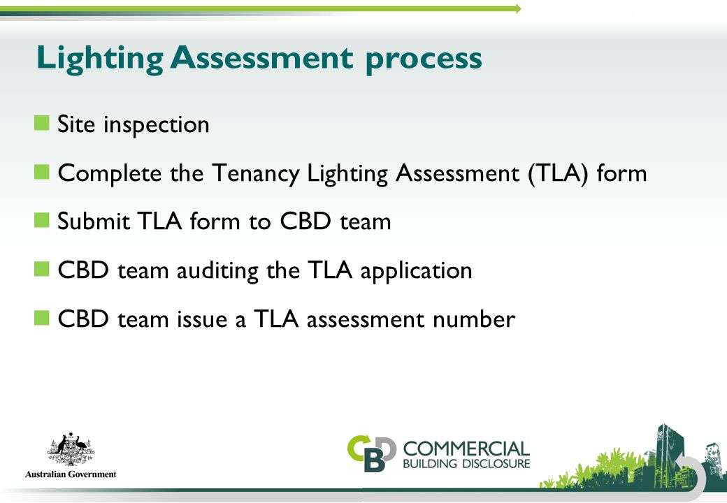 Lighting Assessment process Site inspection Complete the Tenancy Lighting Assessment (TLA) form Submit TLA form to CBD team CBD team auditing the TLA