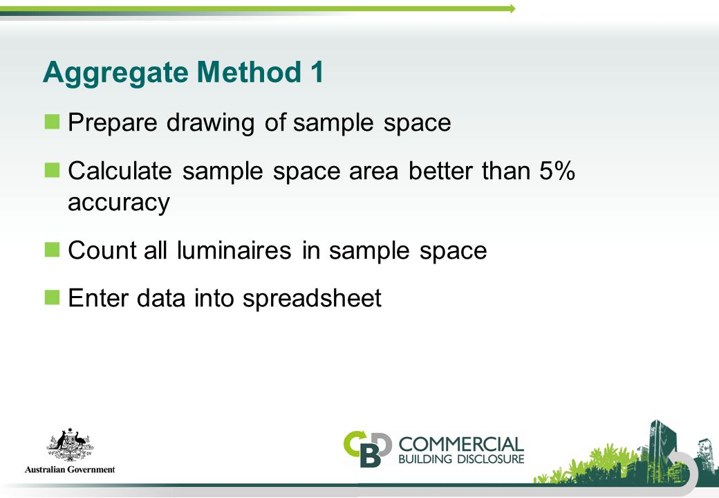 Aggregate Method 1 Prepare drawing of sample space Calculate sample space area better than 5% accuracy Count all luminaires in sample space Enter data