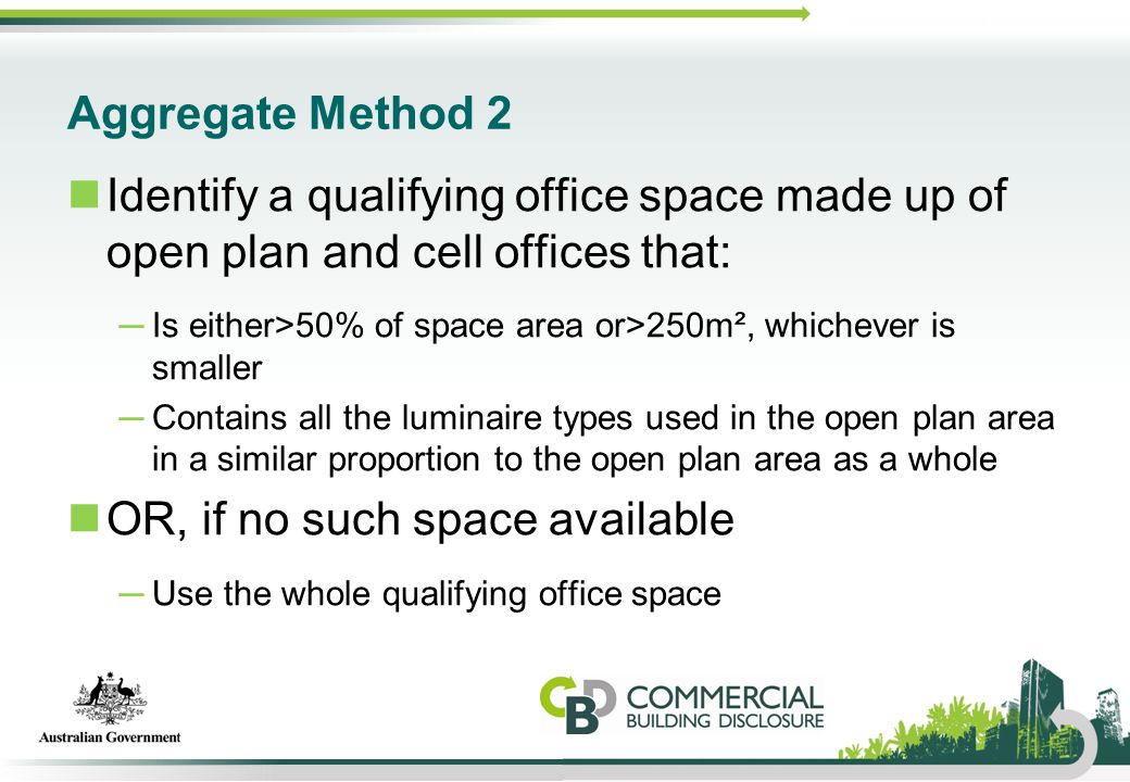 Aggregate Method 2 Identify a qualifying office space made up of open plan and cell offices that: ─Is either>50% of space area or>250m², whichever is