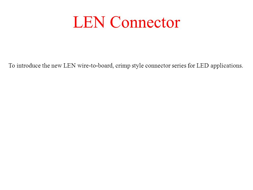 LEN Connector To introduce the new LEN wire-to-board, crimp style connector series for LED applications.