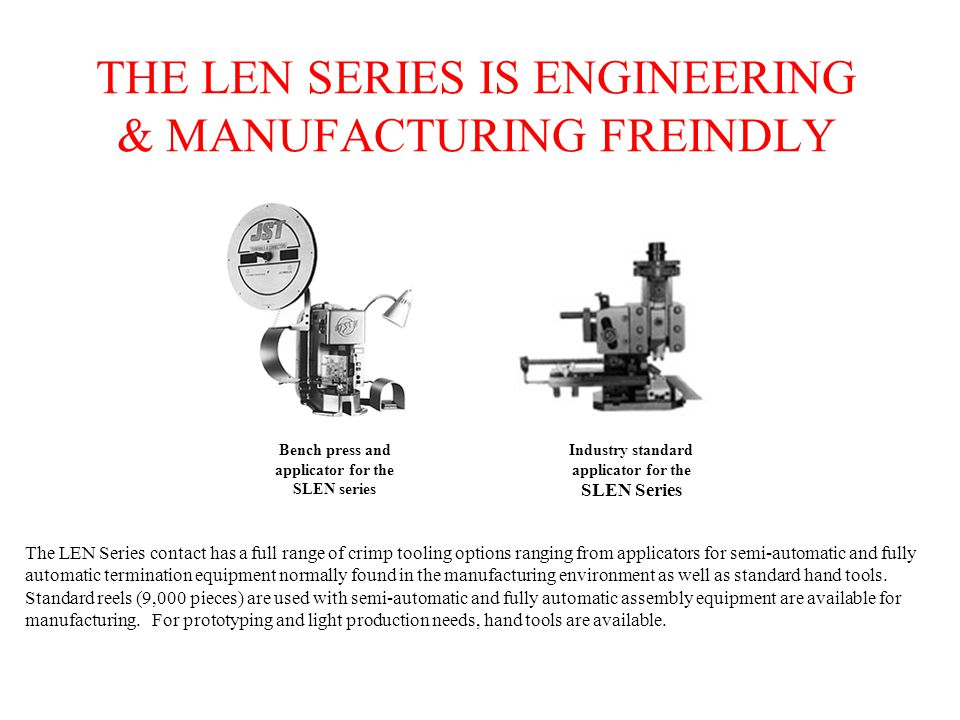 THE LEN SERIES IS ENGINEERING & MANUFACTURING FREINDLY The LEN Series contact has a full range of crimp tooling options ranging from applicators for semi-automatic and fully automatic termination equipment normally found in the manufacturing environment as well as standard hand tools.
