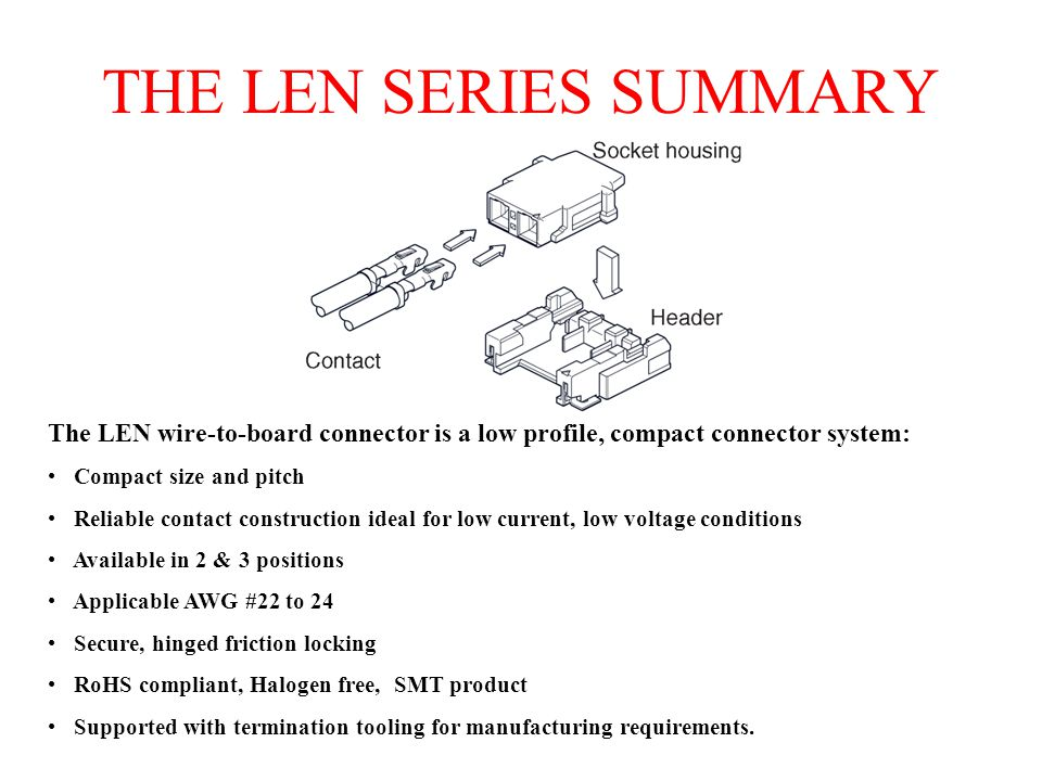 THE LEN SERIES SUMMARY The LEN wire-to-board connector is a low profile, compact connector system: Compact size and pitch Reliable contact construction ideal for low current, low voltage conditions Available in 2 & 3 positions Applicable AWG #22 to 24 Secure, hinged friction locking RoHS compliant, Halogen free, SMT product Supported with termination tooling for manufacturing requirements.