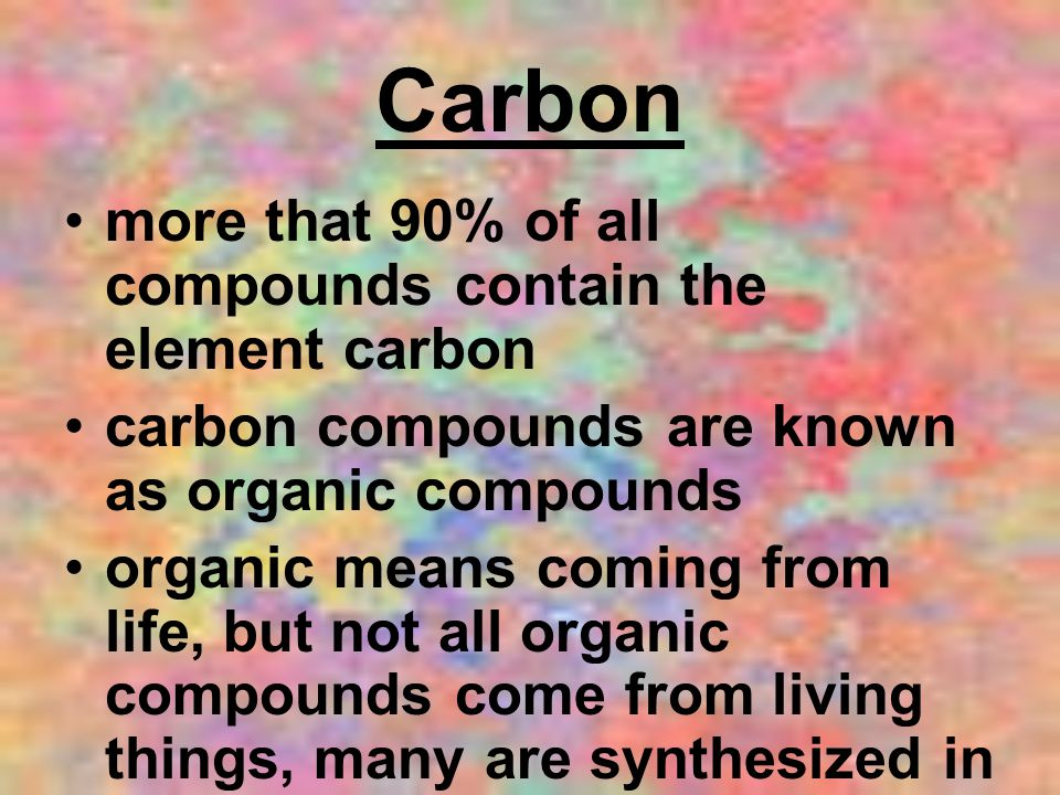 Carbon more that 90% of all compounds contain the element carbon carbon compounds are known as organic compounds organic means coming from life, but not all organic compounds come from living things, many are synthesized in the laboratory