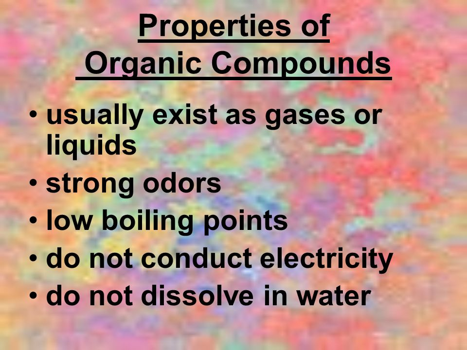 Properties of Organic Compounds usually exist as gases or liquids strong odors low boiling points do not conduct electricity do not dissolve in water