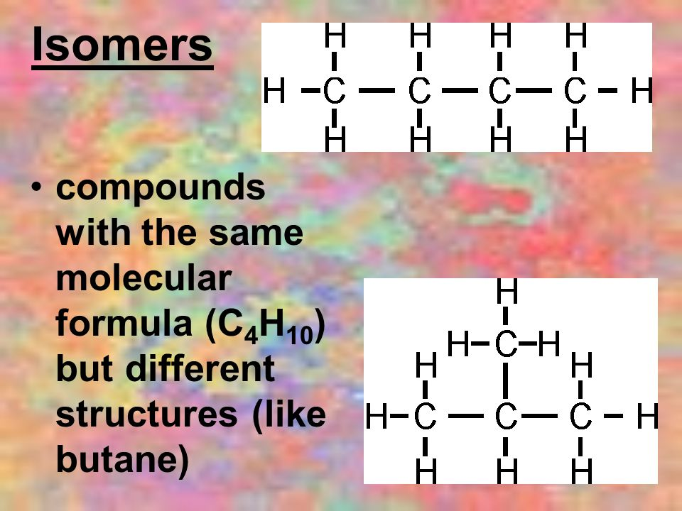 Isomers compounds with the same molecular formula (C 4 H 10 ) but different structures (like butane)