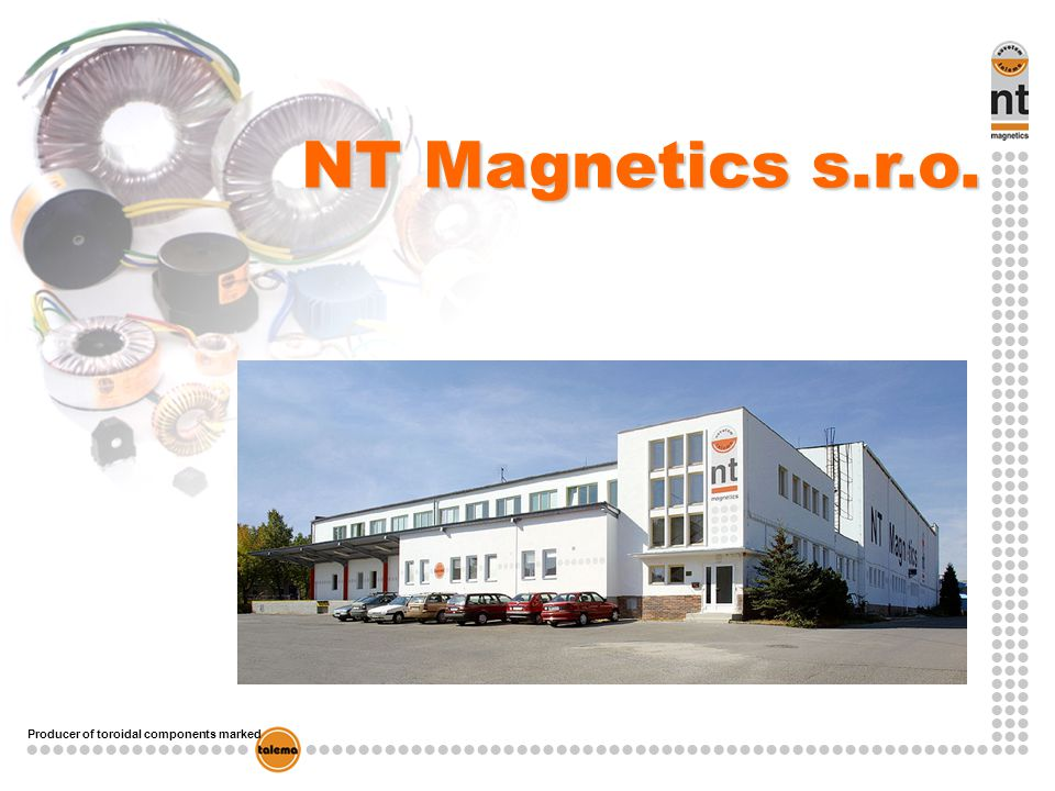 Producer of toroidal components marked NT Magnetics – member of TALEMA GROUP Profile of TALEMA GROUP Founded in 1975 in Munich, Germany Specialized in production of toroidal components Over 600 employees in Europa and Asia Two production plants: - NT Magnetics – Czech republic (Plzen, Chebska 27) - TALEMA India - India 90% of all production is custom made Talema Group is one of the biggest manufacturer of toroidal components in Europe and Asia