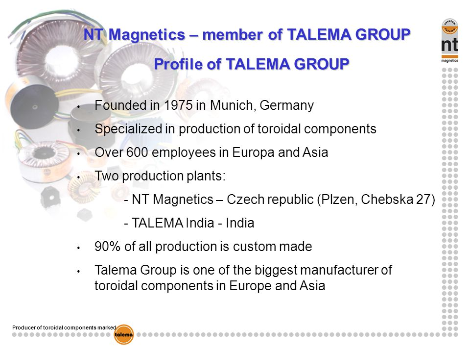 Producer of toroidal components marked NT Magnetics – member of TALEMA GROUP Profile of TALEMA GROUP Founded in 1975 in Munich, Germany Specialized in