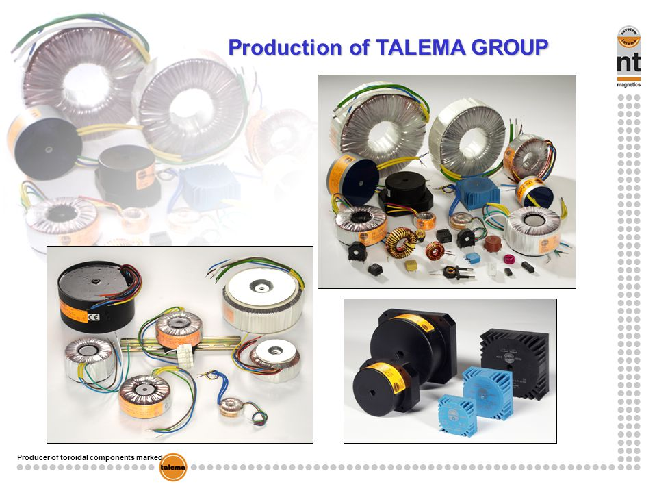 Producer of toroidal components marked TALEMA transformers Basic technicle characteristics Maximum power of 1-phase: 10kVA Maximum power of 3-phase: 25kVA Maximum current: about 60A Maximum voltage: 1000V Frequence: core is made from metalsheet strip – standard 50 - 60Hz Secondary winding voltage: is define for certain load and for certain ambient temperature ( if not specified: 25°C) Electrostatic shield: between windings (prim.