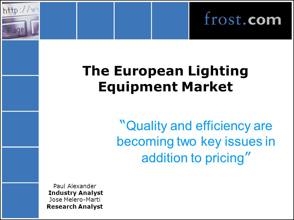 The European Lighting Equipment Market Quality and efficiency are becoming two key issues in addition to pricing Paul Alexander Industry Analyst Jose Melero-Marti Research Analyst