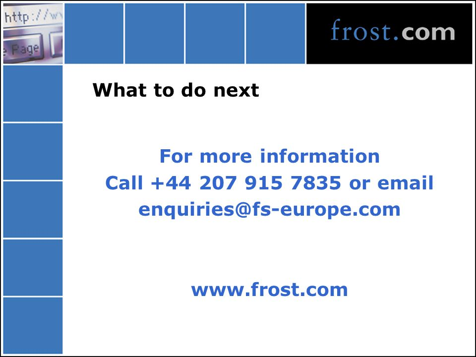 What to do next For more information Call +44 207 915 7835 or email enquiries@fs-europe.com www.frost.com