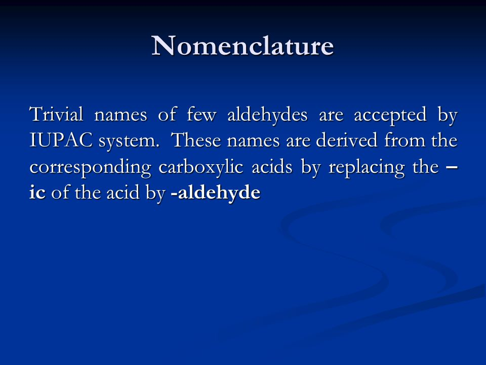 Nomenclature Trivial names of few aldehydes are accepted by IUPAC system.