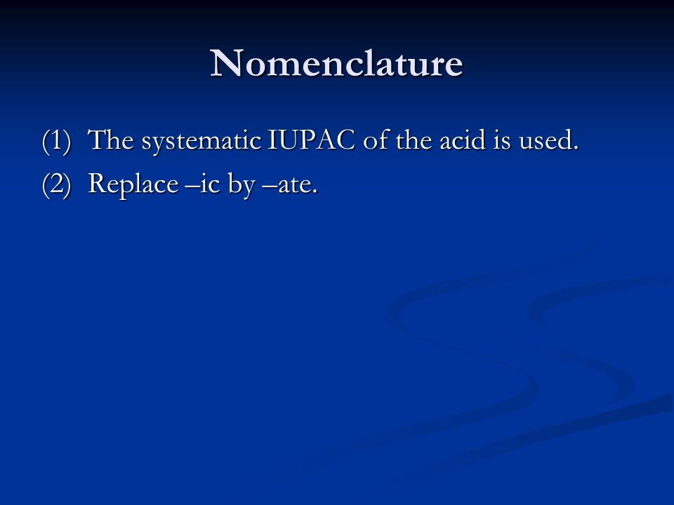 Nomenclature (1) The systematic IUPAC of the acid is used. (2) Replace –ic by –ate.
