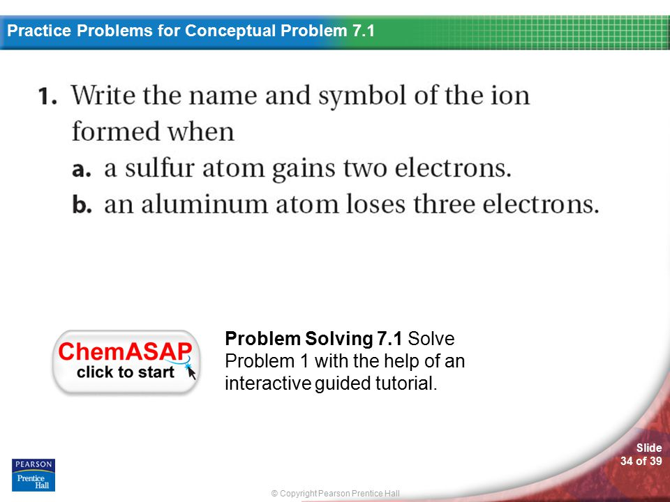 © Copyright Pearson Prentice Hall Slide 34 of 39 Practice Problems Practice Problems For Conceptual Problem 7.1 Problem Solving 7.1 Solve Problem 1 wi