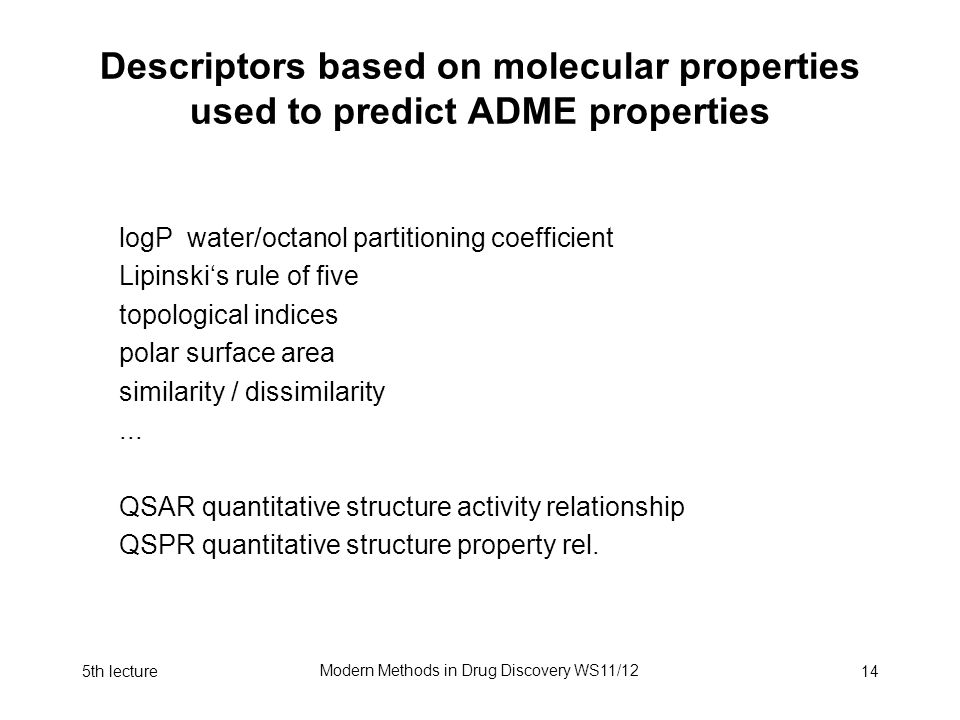 5th lecture Modern Methods in Drug Discovery WS11/12 14 Descriptors based on molecular properties used to predict ADME properties logP water/octanol partitioning coefficient Lipinski's rule of five topological indices polar surface area similarity / dissimilarity...
