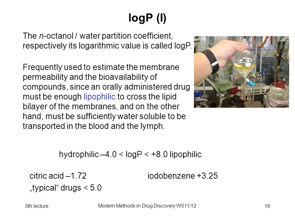 5th lecture Modern Methods in Drug Discovery WS11/12 16 logP (I) The n-octanol / water partition coefficient, respectively its logarithmic value is called logP.