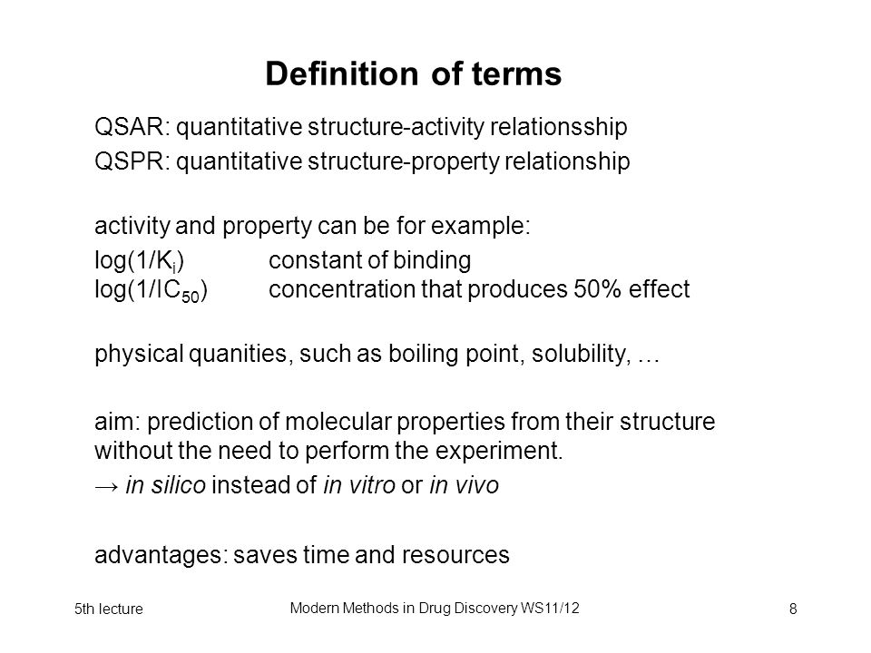 5th lecture Modern Methods in Drug Discovery WS11/12 8 Definition of terms QSAR: quantitative structure-activity relationsship QSPR: quantitative structure-property relationship activity and property can be for example: log(1/K i )constant of binding log(1/IC 50 )concentration that produces 50% effect physical quanities, such as boiling point, solubility, … aim: prediction of molecular properties from their structure without the need to perform the experiment.