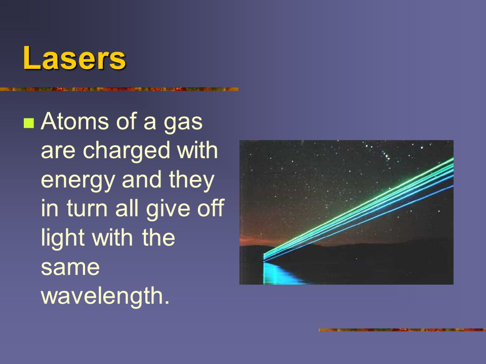 Lasers Atoms of a gas are charged with energy and they in turn all give off light with the same wavelength.