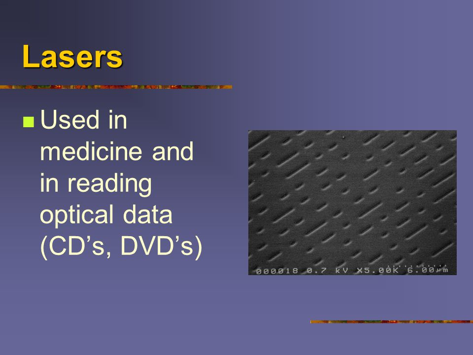 Lasers Used in medicine and in reading optical data (CD's, DVD's)