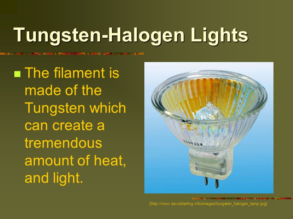 Tungsten-Halogen Lights The filament is made of the Tungsten which can create a tremendous amount of heat, and light.