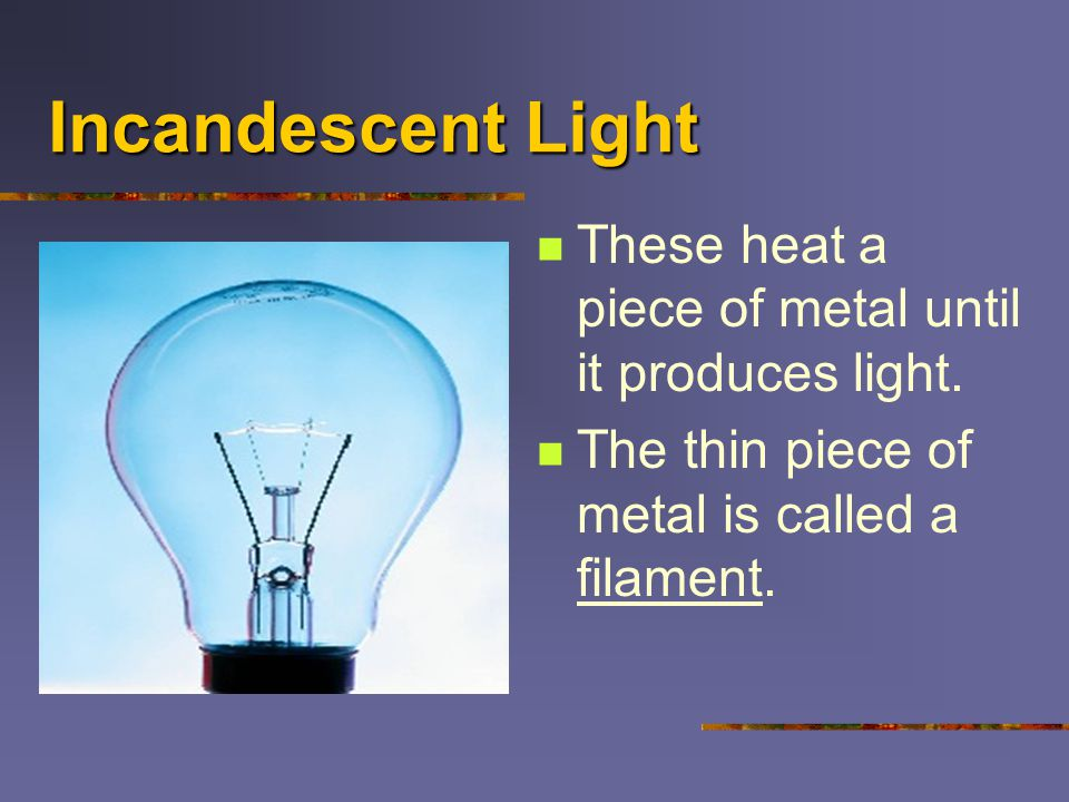 Incandescent Light These heat a piece of metal until it produces light.