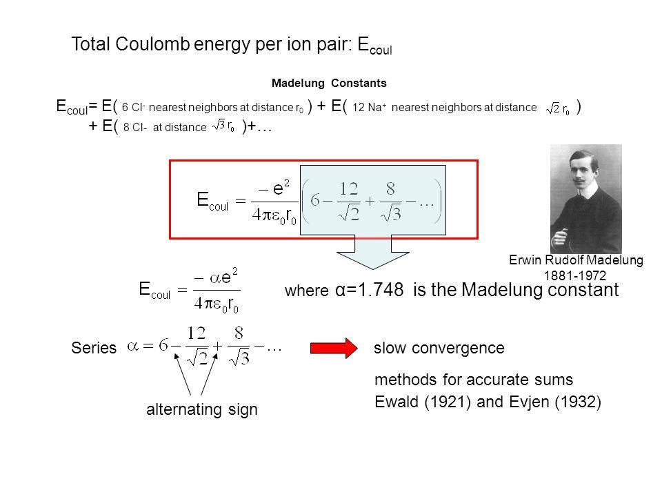 CompoundCrystal LatticeM NaCl 1.74756 CsCl 1.76267 CaF 2 Cubic2.51939 CdCl 2 Hexagonal2.244 MgF 2 Tetragonal2.381 ZnS (wurtzite)Hexagonal1.64132 TiO 2 (rutile)Tetragonal2.408  SiO 2 Hexagonal2.2197 Al 2 O 3 Rhombohedral4.1719 Madelung Constants (Data from Handbook Menu )