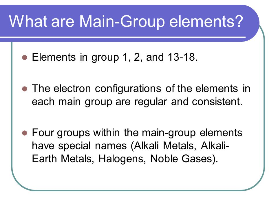 What are Main-Group elements. Elements in group 1, 2, and 13-18.