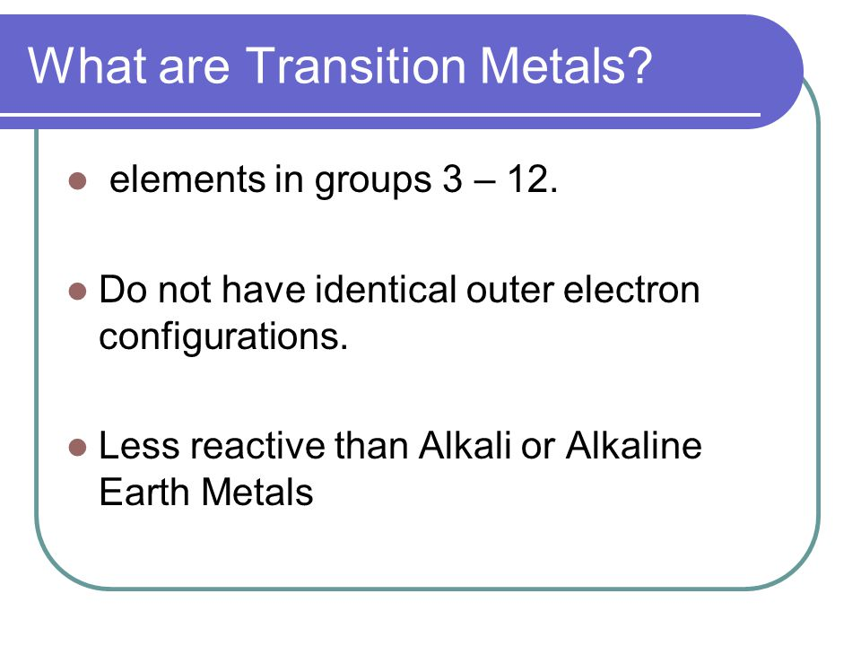 What are Transition Metals. elements in groups 3 – 12.