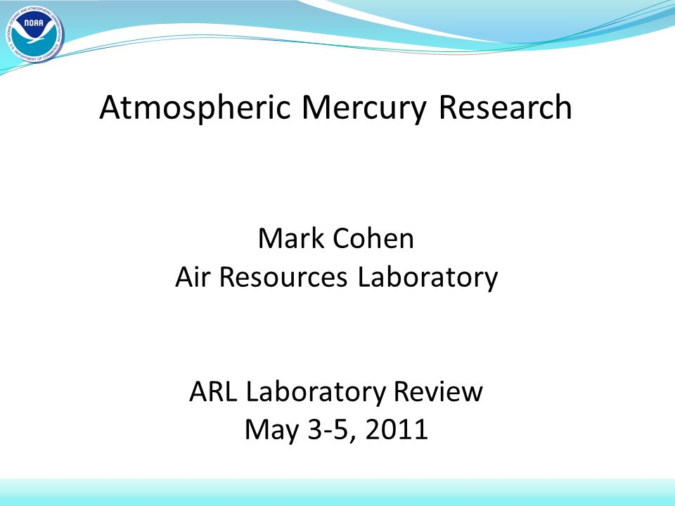 Atmospheric Mercury Research Mark Cohen Air Resources Laboratory ARL Laboratory Review May 3-5, 2011