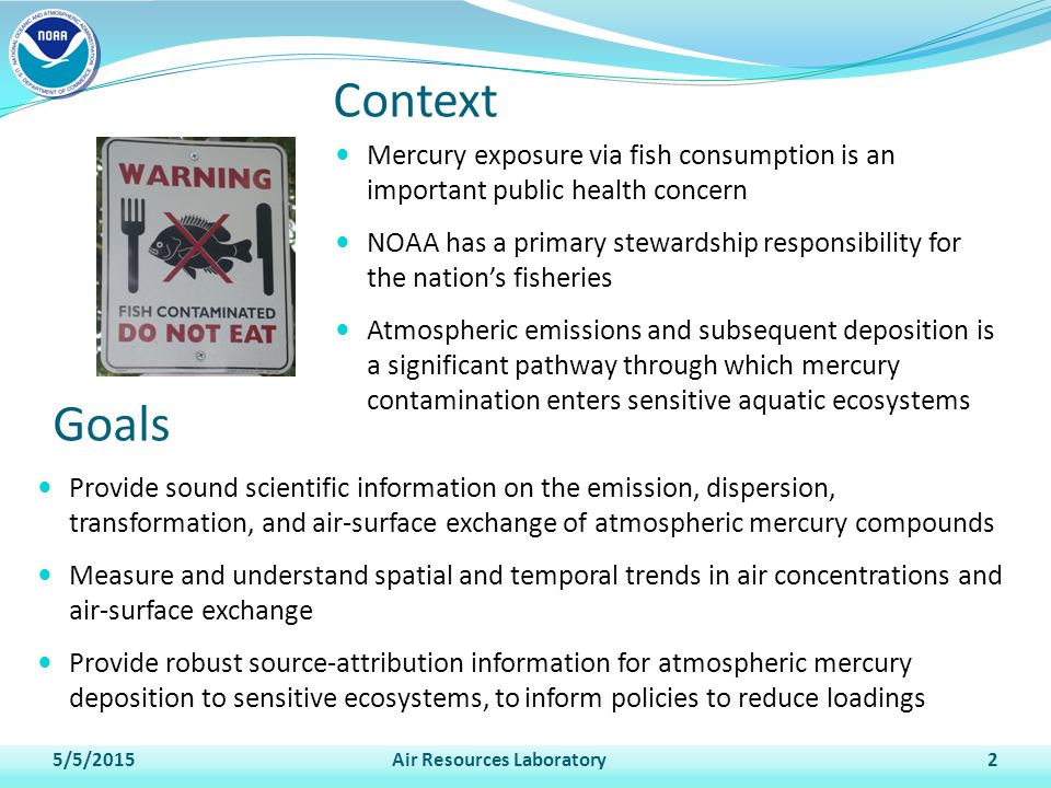 Provide sound scientific information on the emission, dispersion, transformation, and air-surface exchange of atmospheric mercury compounds Measure and understand spatial and temporal trends in air concentrations and air-surface exchange Provide robust source-attribution information for atmospheric mercury deposition to sensitive ecosystems, to inform policies to reduce loadings 5/5/2015Air Resources Laboratory2 Mercury exposure via fish consumption is an important public health concern NOAA has a primary stewardship responsibility for the nation's fisheries Atmospheric emissions and subsequent deposition is a significant pathway through which mercury contamination enters sensitive aquatic ecosystems Context Goals