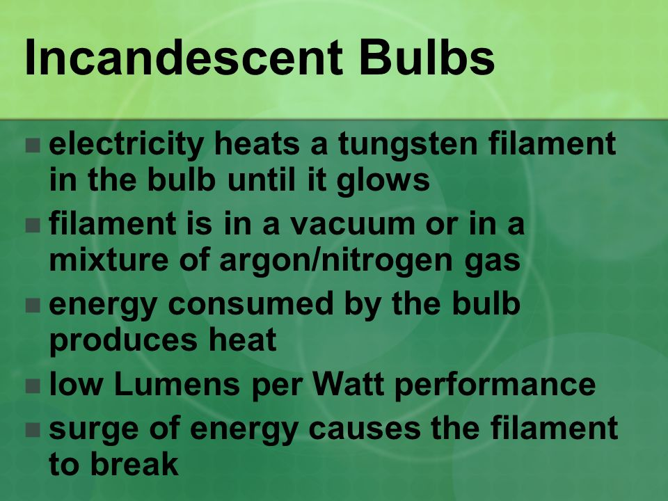 Incandescent Bulbs electricity heats a tungsten filament in the bulb until it glows filament is in a vacuum or in a mixture of argon/nitrogen gas energy consumed by the bulb produces heat low Lumens per Watt performance surge of energy causes the filament to break