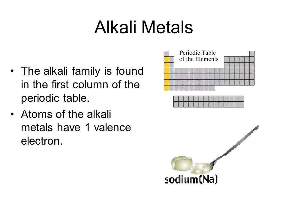Alkali Metals The alkali family is found in the first column of the periodic table. Atoms of the alkali metals have 1 valence electron.