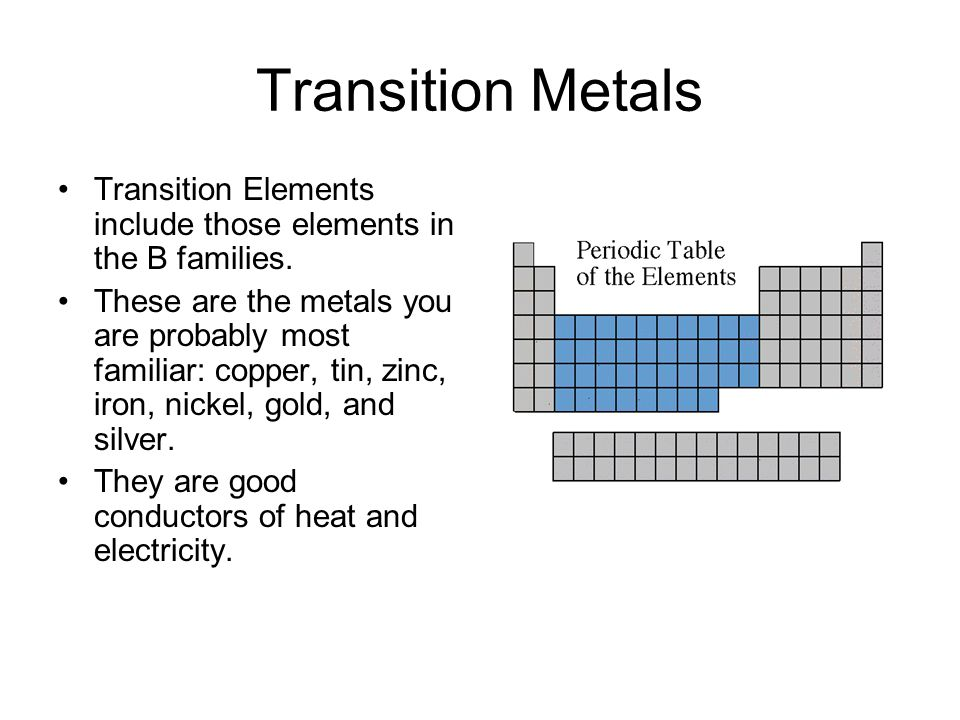 Transition Metals Transition Elements include those elements in the B families. These are the metals you are probably most familiar: copper, tin, zinc