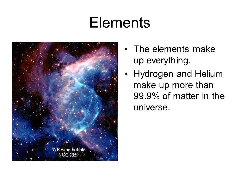 Elements The elements make up everything. Hydrogen and Helium make up more than 99.9% of matter in the universe.