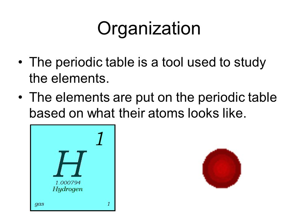 Organization The periodic table is a tool used to study the elements. The elements are put on the periodic table based on what their atoms looks like.
