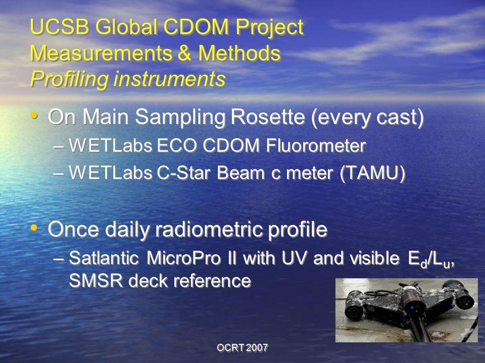 OCRT 2007 On Main Sampling Rosette (every cast) –WETLabs ECO CDOM Fluorometer –WETLabs C-Star Beam c meter (TAMU) Once daily radiometric profile –Satlantic MicroPro II with UV and visible E d /L u, SMSR deck reference On Main Sampling Rosette (every cast) –WETLabs ECO CDOM Fluorometer –WETLabs C-Star Beam c meter (TAMU) Once daily radiometric profile –Satlantic MicroPro II with UV and visible E d /L u, SMSR deck reference UCSB Global CDOM Project Measurements & Methods Profiling instruments