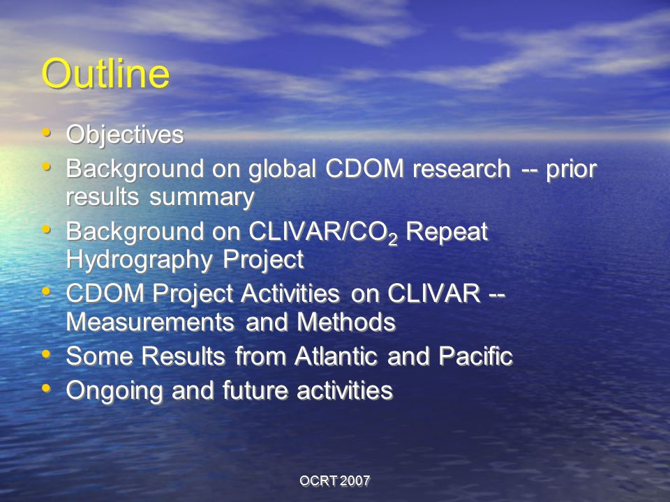 OCRT 2007 Outline Objectives Background on global CDOM research -- prior results summary Background on CLIVAR/CO 2 Repeat Hydrography Project CDOM Pro