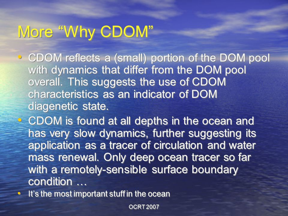 "OCRT 2007 More ""Why CDOM"" CDOM reflects a (small) portion of the DOM pool with dynamics that differ from the DOM pool overall. This suggests the use o"