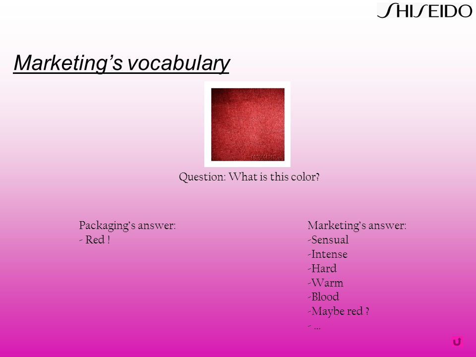 Marketing's vocabulary Question: What is this color? Packaging's answer: - Red ! Marketing's answer: -Sensual -Intense -Hard -Warm -Blood -Maybe red ?