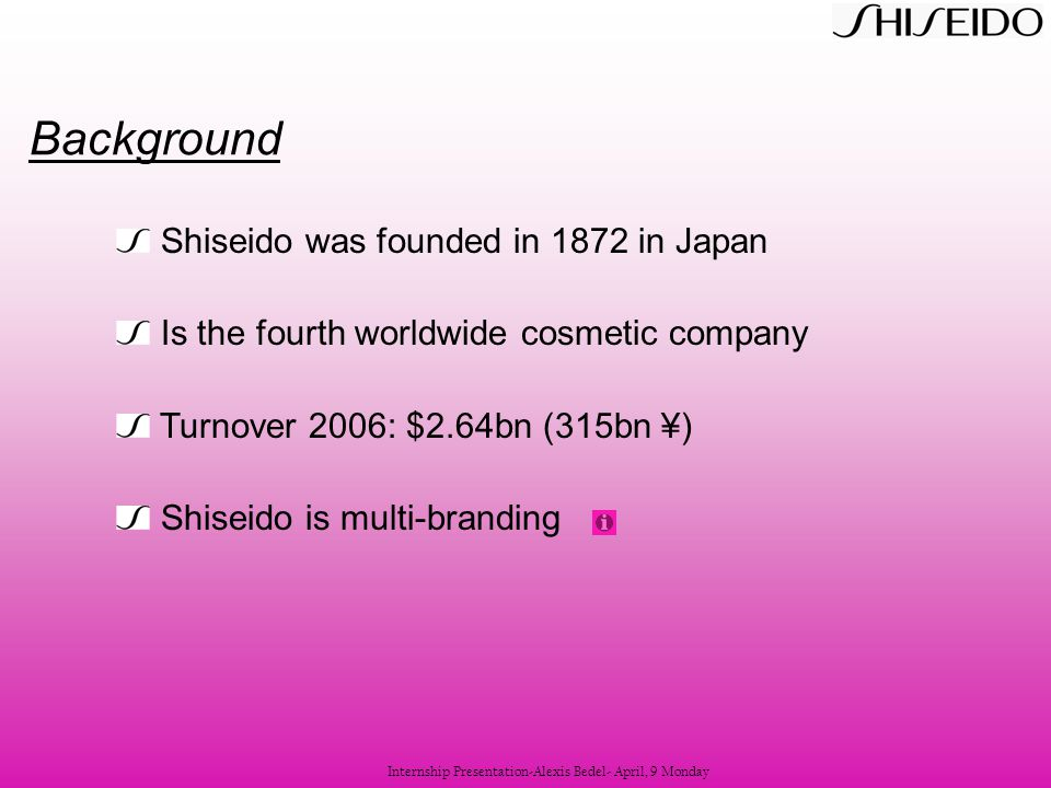 Shiseido was founded in 1872 in Japan Is the fourth worldwide cosmetic company Turnover 2006: $2.64bn (315bn ¥) Shiseido is multi-branding Background