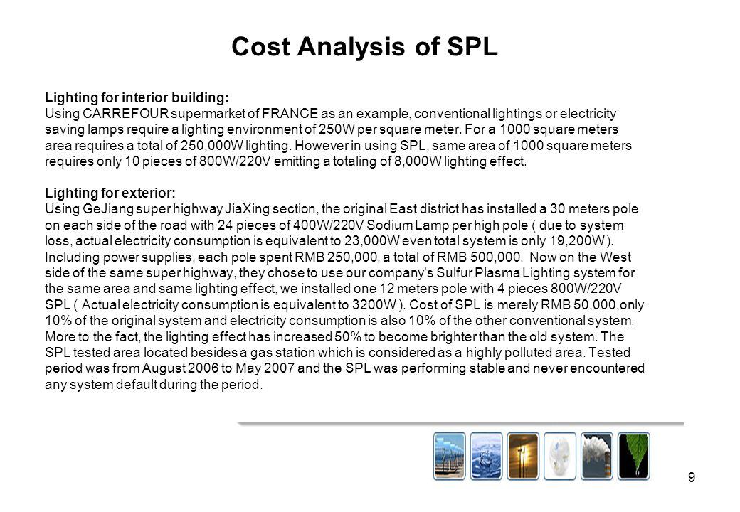 8 Comparison of SPL versus other lighting systems: Light Sources Electro- deless Lamp Incan- Descent Fluore- scence Lamp High Voltage Mercury Tubular Xenon Lamp High Voltage Sodium Halogen SPL Input Watts (W ) 35-16510 -1006 - 12550 - 10001500 - 10000 150 -400400 - 1000 50-800 Light Effects (lm/m) 636.5 -1925 - 6730 - 5020 - 3790 -10060 - 80180 - 200 Average Life Span (h) 6000010002000 - 3000 2500 - 5000 5000 - 10000 10000 30000 Color Display (Ra) 8895 – 9970 - 8030 - 4090 - 9420 - 2565 - 8595 Visual Effect Very good normalgood Good Yellowish, not good Very good V.good Natural light