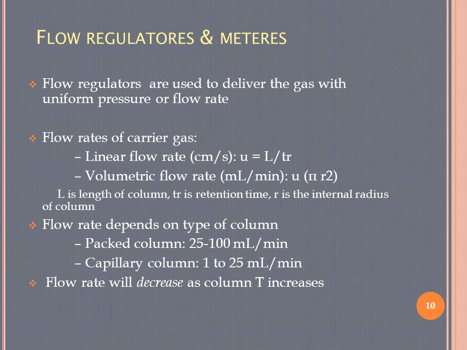 F LOW REGULATORES & METERES  Flow regulators are used to deliver the gas with uniform pressure or flow rate  Flow rates of carrier gas: – Linear flo