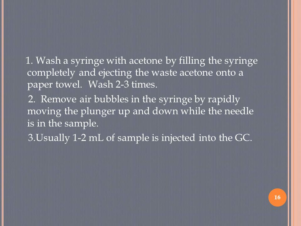 1. Wash a syringe with acetone by filling the syringe completely and ejecting the waste acetone onto a paper towel. Wash 2-3 times. 2. Remove air bubb