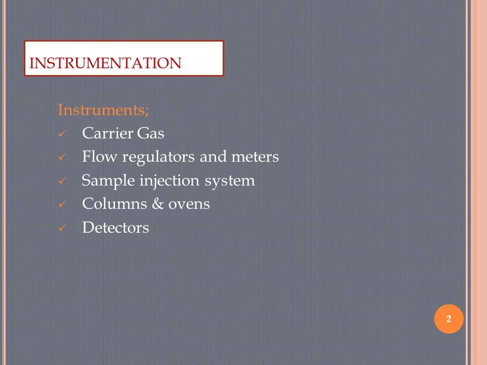 Instruments; Carrier Gas Flow regulators and meters Sample injection system Columns & ovens Detectors 2 INSTRUMENTATION