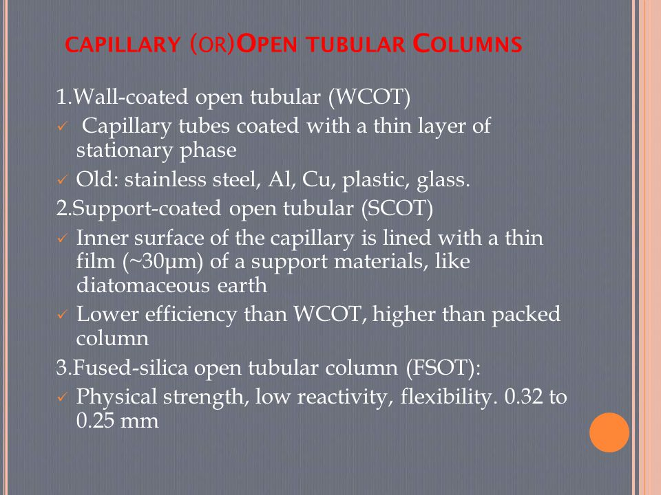 CAPILLARY ( OR )O PEN TUBULAR C OLUMNS 1.Wall-coated open tubular (WCOT) Capillary tubes coated with a thin layer of stationary phase Old: stainless s